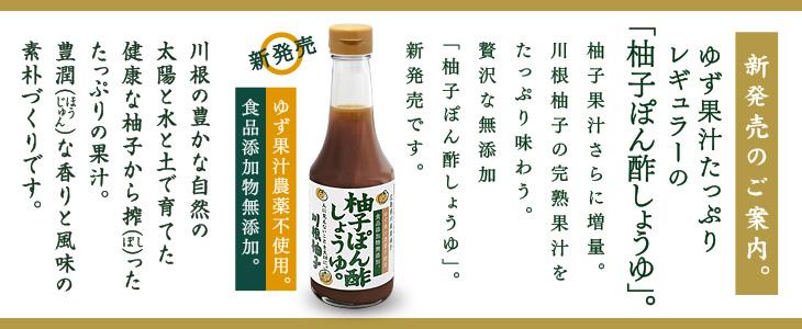 ゆず果汁たっぷりレギュラーの「柚子ぽん酢しょうゆ」。柚子果汁をさらに増量。川根柚子の完熟果汁をたっぷり味わう贅沢な無添加「柚子ぽん酢しょうゆ」。新発売です。